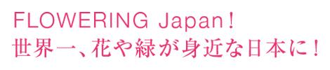 FLOWERING Japan! 世界一、花や緑が身近な日本に!